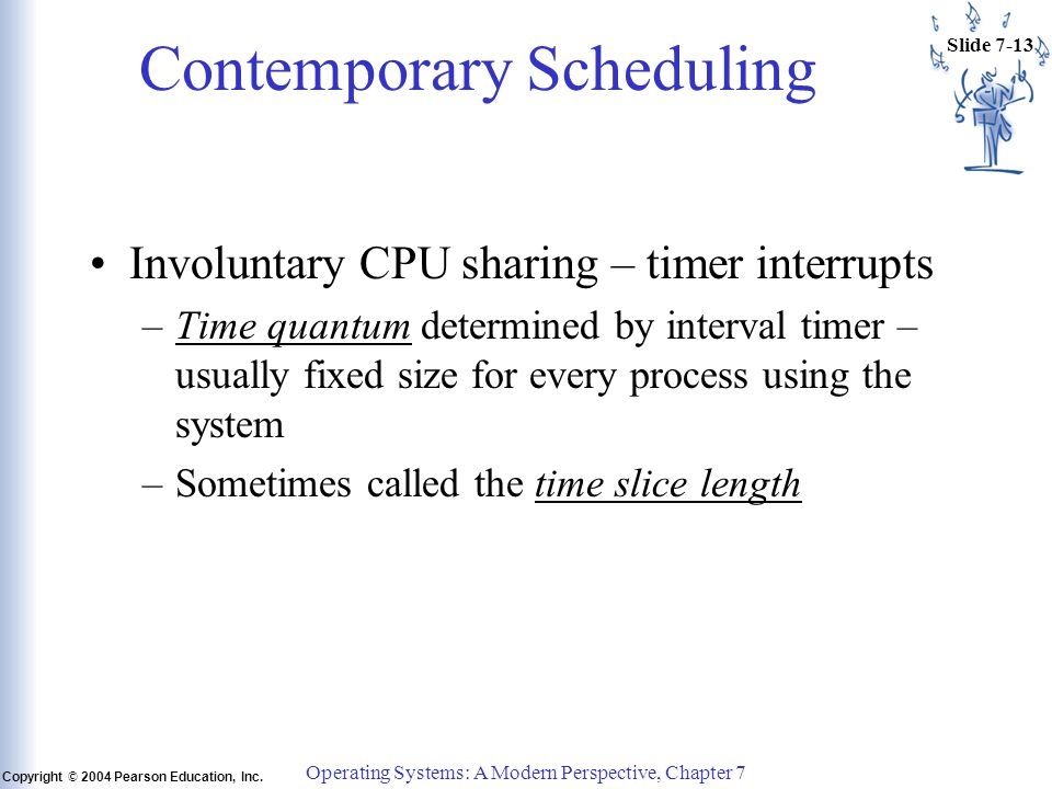 Slide 7-13 Copyright © 2004 Pearson Education, Inc. Operating Systems: A Modern Perspective, Chapter 7 Contemporary Scheduling Involuntary CPU sharing