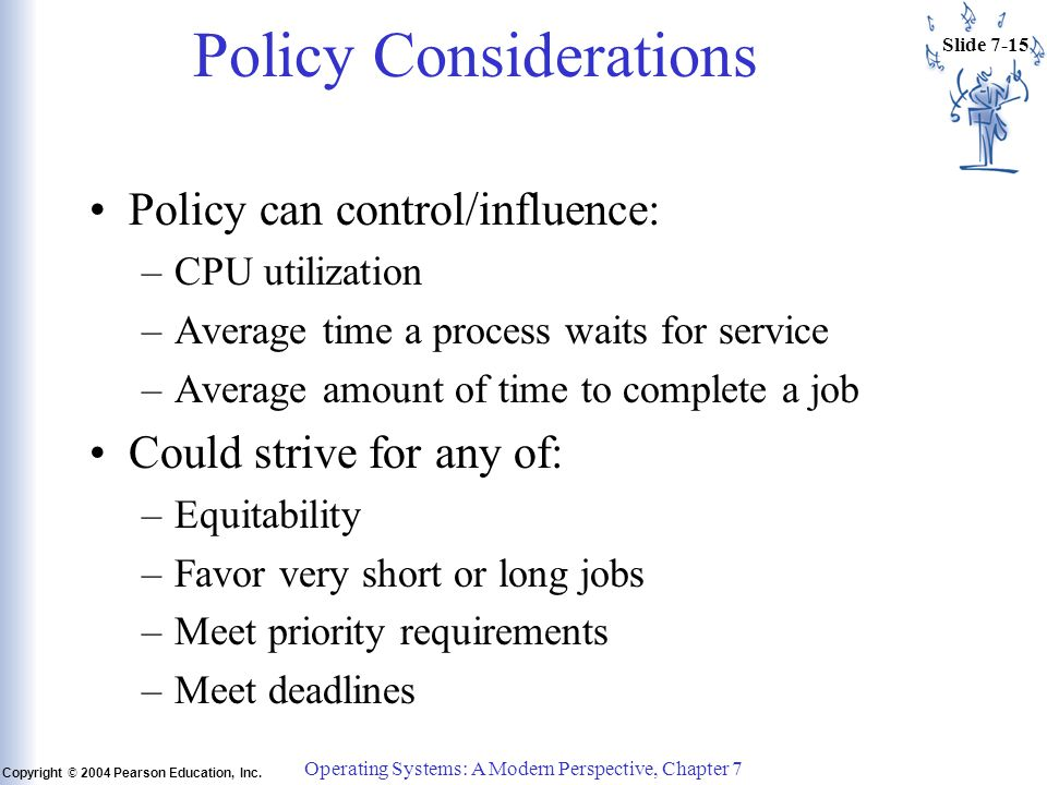 Slide 7-15 Copyright © 2004 Pearson Education, Inc. Operating Systems: A Modern Perspective, Chapter 7 Policy Considerations Policy can control/influe