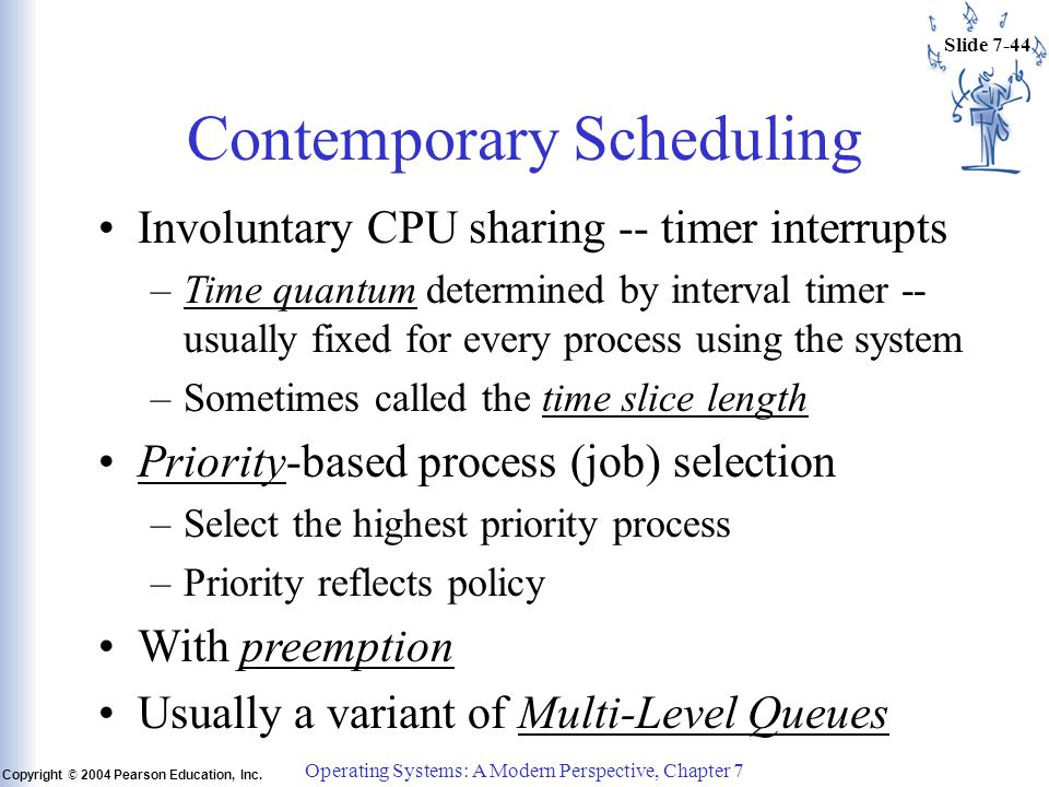 Slide 7-44 Copyright © 2004 Pearson Education, Inc. Operating Systems: A Modern Perspective, Chapter 7 Contemporary Scheduling Involuntary CPU sharing