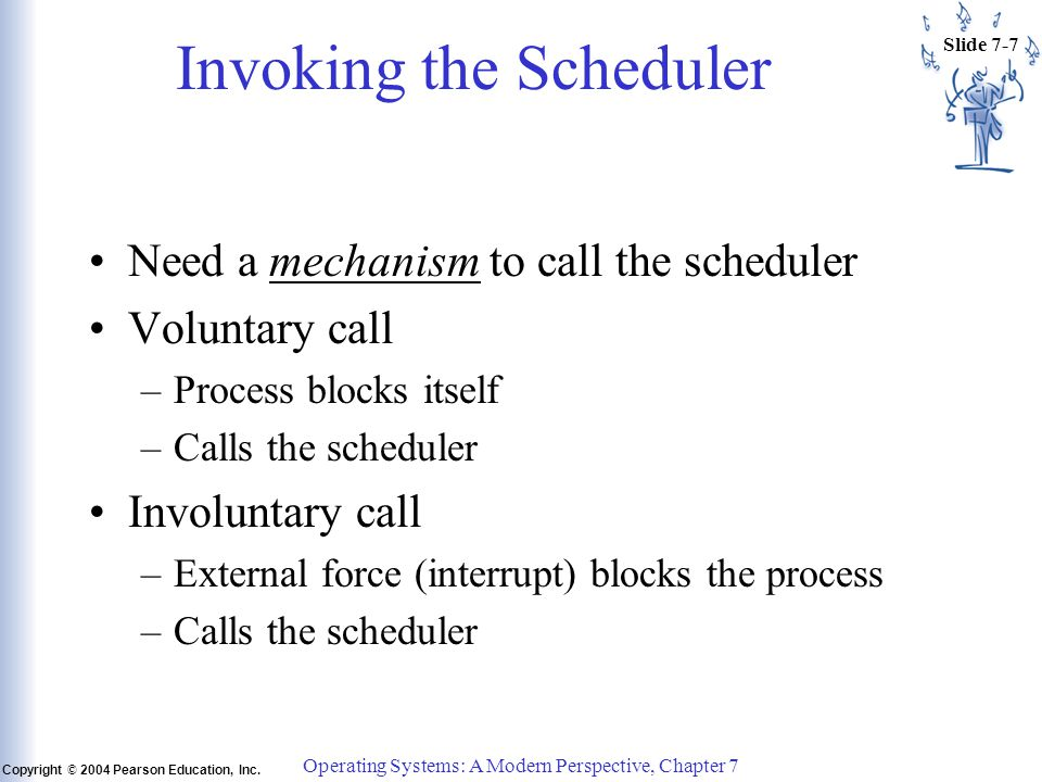 Slide 7-7 Copyright © 2004 Pearson Education, Inc. Operating Systems: A Modern Perspective, Chapter 7 Invoking the Scheduler Need a mechanism to call