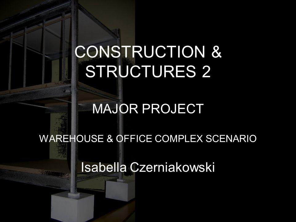 CONSTRUCTION & STRUCTURES 2 MAJOR PROJECT WAREHOUSE & OFFICE COMPLEX SCENARIO Isabella Czerniakowski