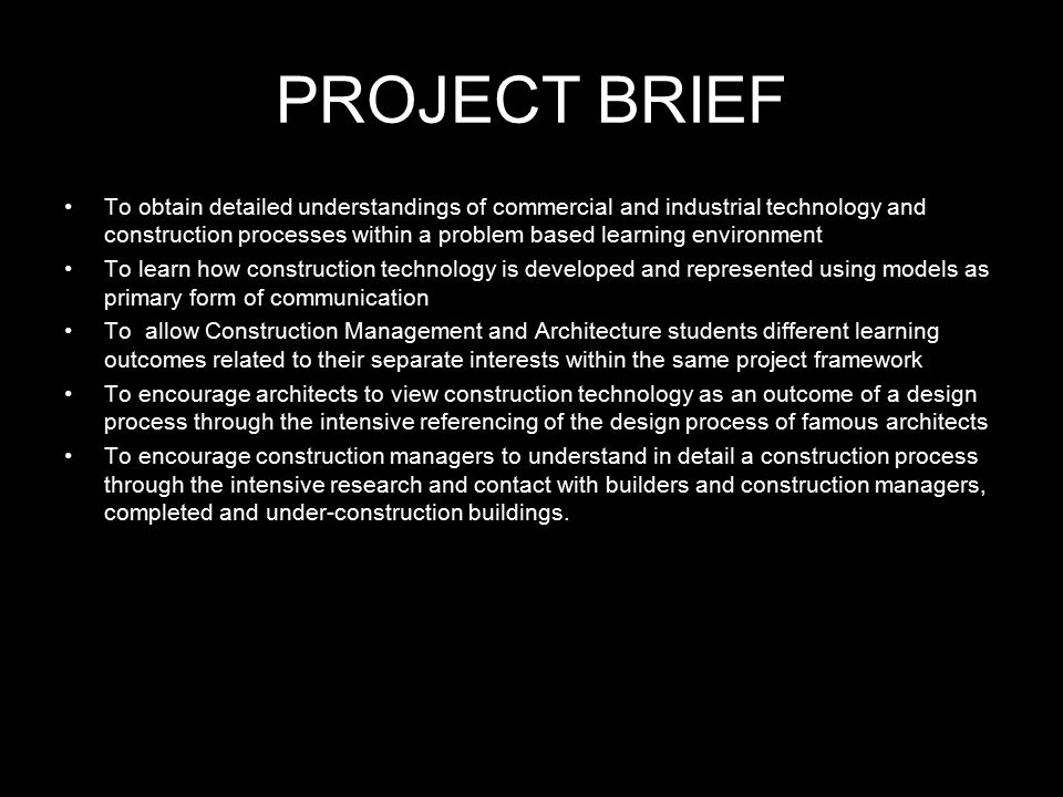 PROJECT BRIEF To obtain detailed understandings of commercial and industrial technology and construction processes within a problem based learning environment To learn how construction technology is developed and represented using models as primary form of communication To allow Construction Management and Architecture students different learning outcomes related to their separate interests within the same project framework To encourage architects to view construction technology as an outcome of a design process through the intensive referencing of the design process of famous architects To encourage construction managers to understand in detail a construction process through the intensive research and contact with builders and construction managers, completed and under-construction buildings.