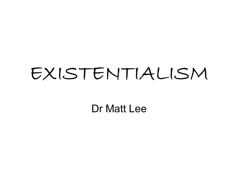 EXISTENTIALISM Dr Matt Lee