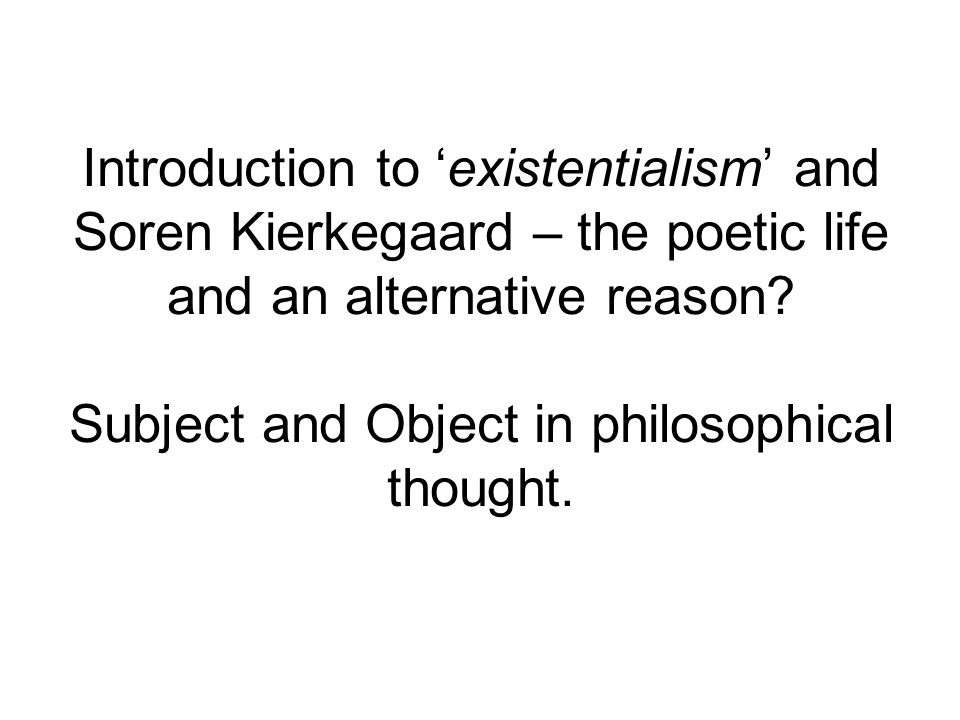 Introduction to 'existentialism' and Soren Kierkegaard – the poetic life and an alternative reason.