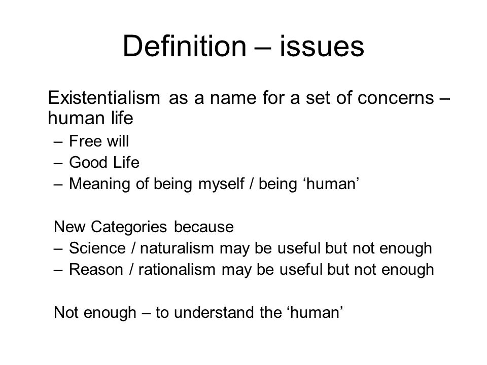 Definition – issues Existentialism as a name for a set of concerns – human life –Free will –Good Life –Meaning of being myself / being 'human' New Categories because –Science / naturalism may be useful but not enough –Reason / rationalism may be useful but not enough Not enough – to understand the 'human'