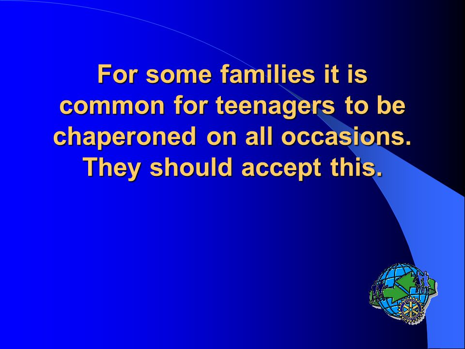 For some families it is common for teenagers to be chaperoned on all occasions.