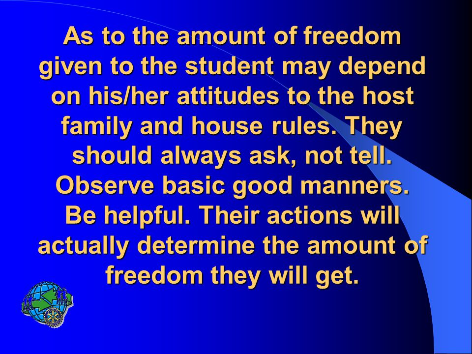 As to the amount of freedom given to the student may depend on his/her attitudes to the host family and house rules.