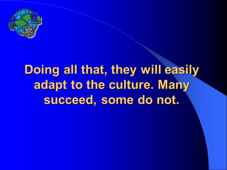Doing all that, they will easily adapt to the culture. Many succeed, some do not.