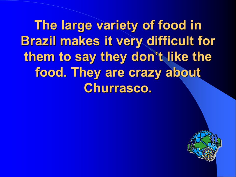 The large variety of food in Brazil makes it very difficult for them to say they don't like the food.