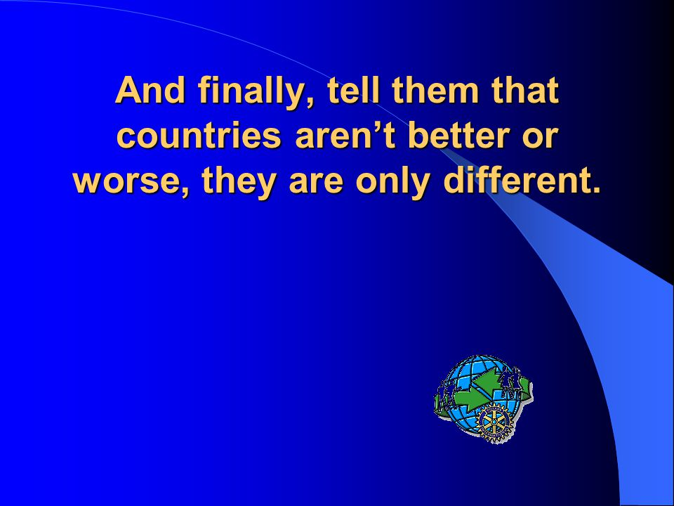 And finally, tell them that countries aren't better or worse, they are only different.