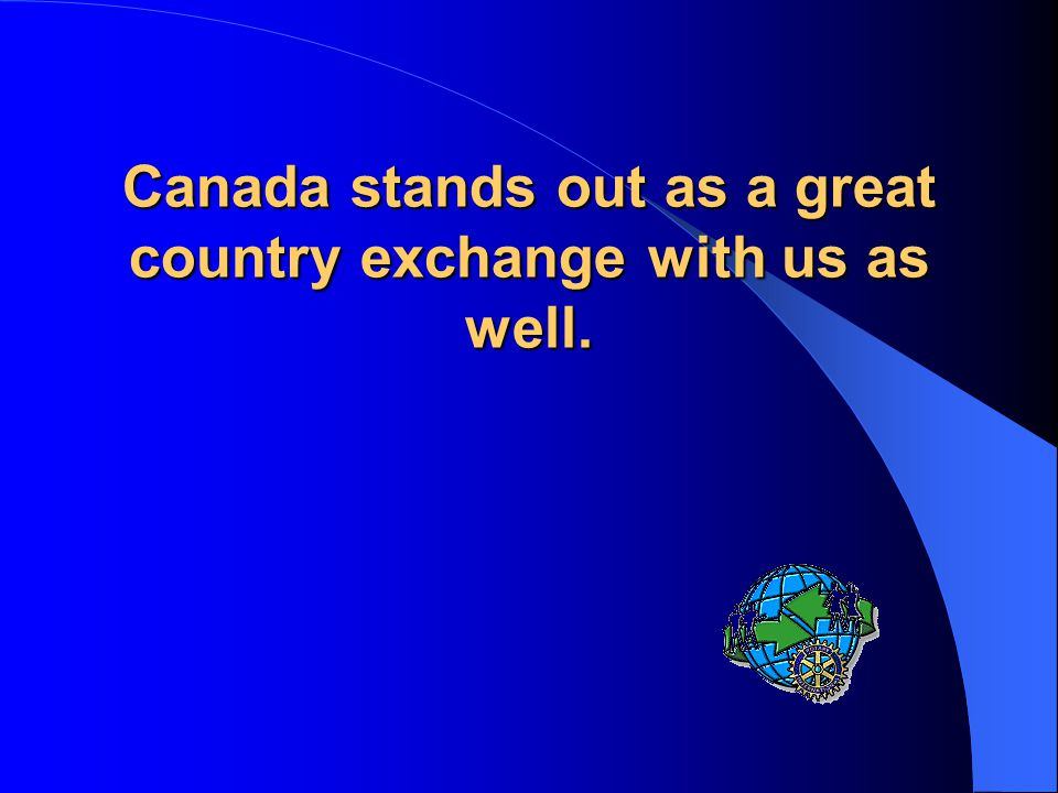 Canada stands out as a great country exchange with us as well.