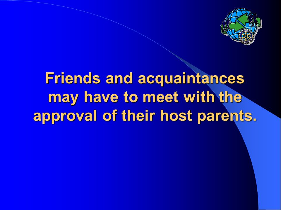 Friends and acquaintances may have to meet with the approval of their host parents.
