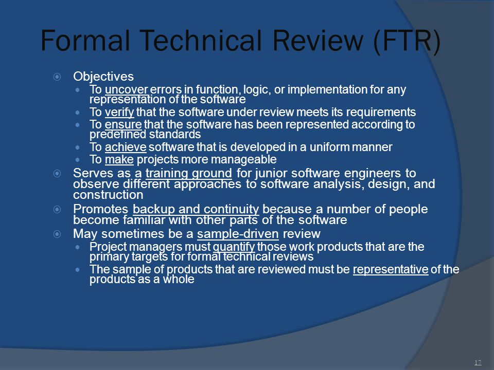 Formal Technical Review (FTR)  Objectives To uncover errors in function, logic, or implementation for any representation of the software To verify th