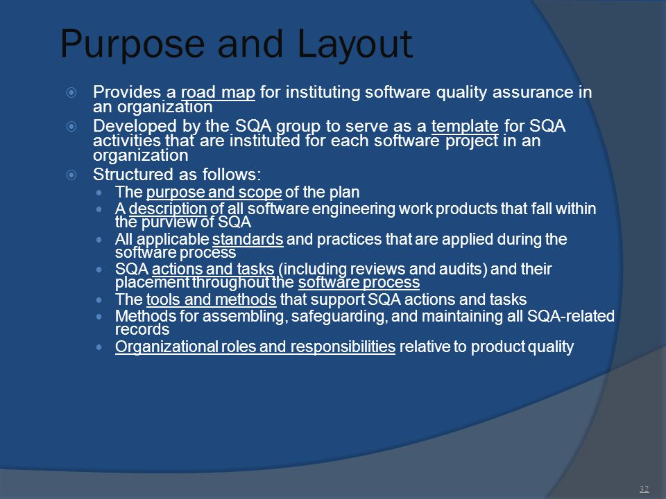 Purpose and Layout  Provides a road map for instituting software quality assurance in an organization  Developed by the SQA group to serve as a temp