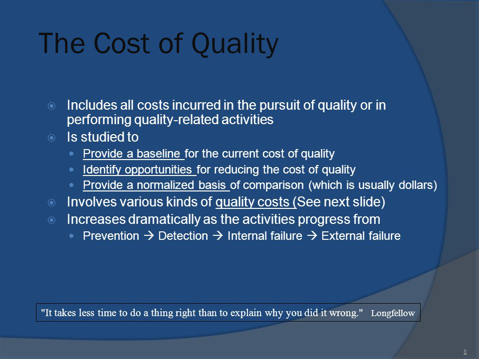 The Cost of Quality  Includes all costs incurred in the pursuit of quality or in performing quality-related activities  Is studied to Provide a base