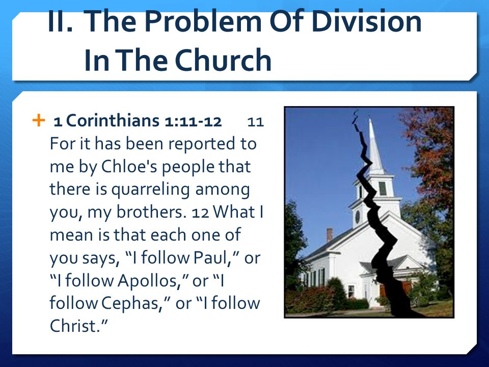II.The Problem Of Division In The Church  1 Corinthians 1:11-12 11 For it has been reported to me by Chloe's people that there is quarreling among yo