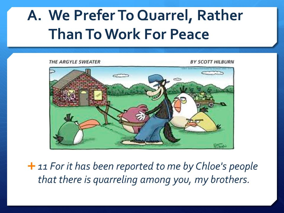 A.We Prefer To Quarrel, Rather Than To Work For Peace  11 For it has been reported to me by Chloe's people that there is quarreling among you, my bro