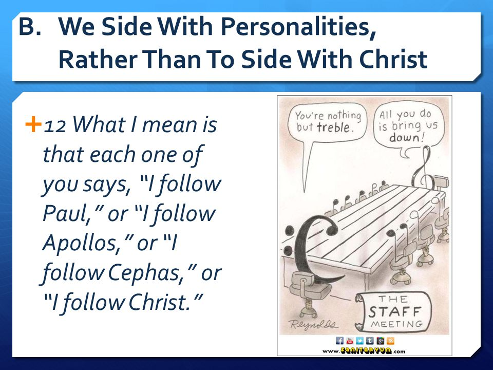 """B.We Side With Personalities, Rather Than To Side With Christ  12 What I mean is that each one of you says, """"I follow Paul,"""" or """"I follow Apollos,"""" o"""