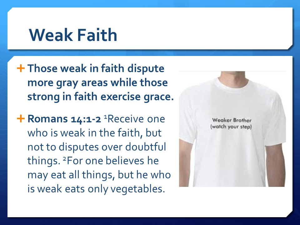 Weak Faith  Those weak in faith dispute more gray areas while those strong in faith exercise grace.  Romans 14:1-2 1 Receive one who is weak in the