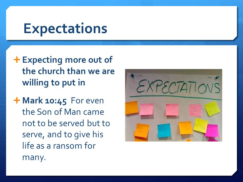 Expectations  Expecting more out of the church than we are willing to put in  Mark 10:45 For even the Son of Man came not to be served but to serve,