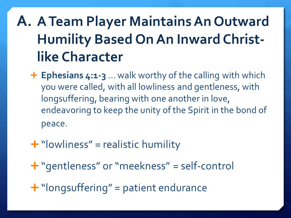A. A Team Player Maintains An Outward Humility Based On An Inward Christ- like Character  Ephesians 4:1-3 … walk worthy of the calling with which you
