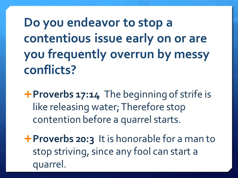 Do you endeavor to stop a contentious issue early on or are you frequently overrun by messy conflicts?  Proverbs 17:14 The beginning of strife is lik
