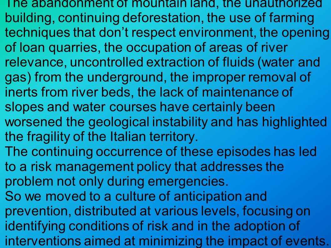 The abandonment of mountain land, the unauthorized building, continuing deforestation, the use of farming techniques that don't respect environment, the opening of loan quarries, the occupation of areas of river relevance, uncontrolled extraction of fluids (water and gas) from the underground, the improper removal of inerts from river beds, the lack of maintenance of slopes and water courses have certainly been worsened the geological instability and has highlighted the fragility of the Italian territory.