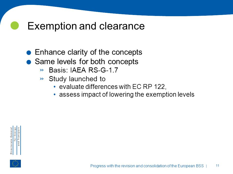 | 11 Progress with the revision and consolidation of the European BSS Exemption and clearance. Enhance clarity of the concepts. Same levels for both c