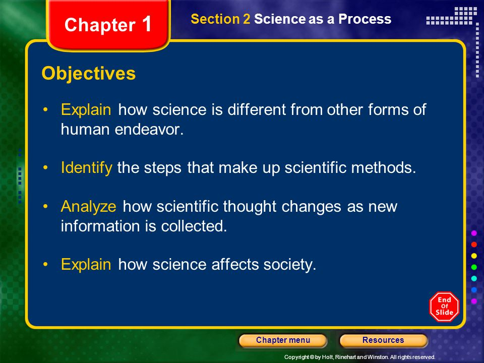 Copyright © by Holt, Rinehart and Winston. All rights reserved. ResourcesChapter menu Section 2 Science as a Process Chapter 1 Objectives Explain how