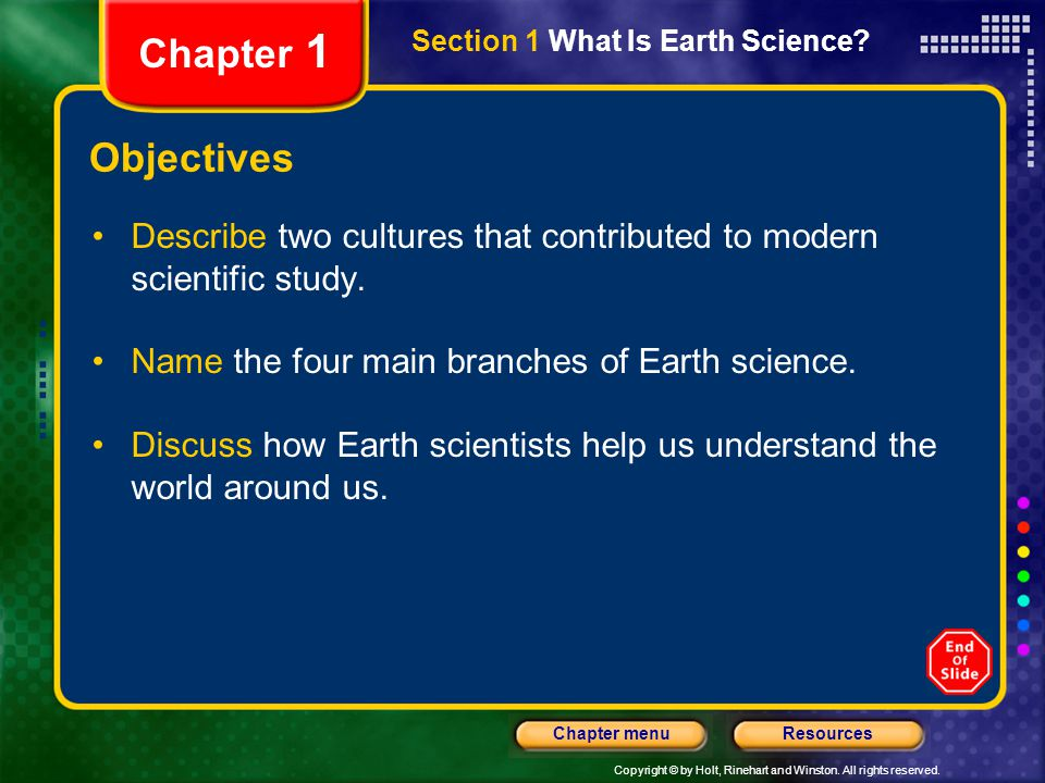 Copyright © by Holt, Rinehart and Winston. All rights reserved. ResourcesChapter menu Section 1 What Is Earth Science? Chapter 1 Objectives Describe t