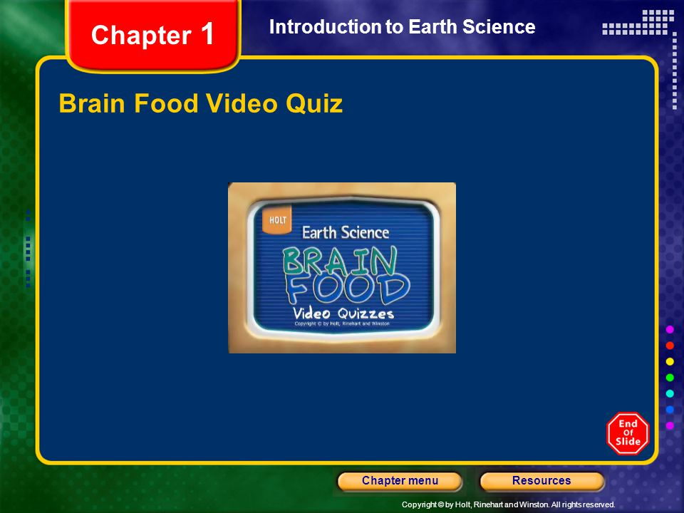 Copyright © by Holt, Rinehart and Winston. All rights reserved. ResourcesChapter menu Introduction to Earth Science Chapter 1 Brain Food Video Quiz