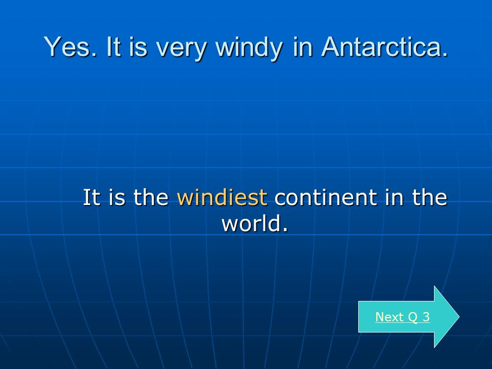Yes. It is very windy in Antarctica. It is the windiest continent in the world.