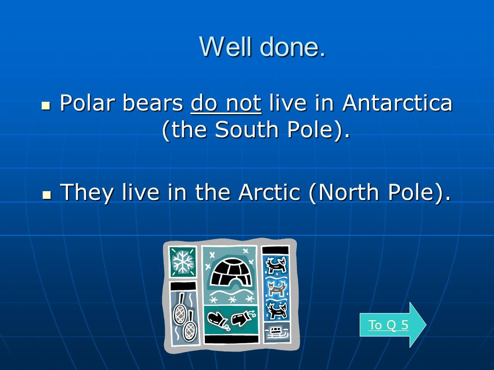 Well done. Polar bears do not live in Antarctica (the South Pole).