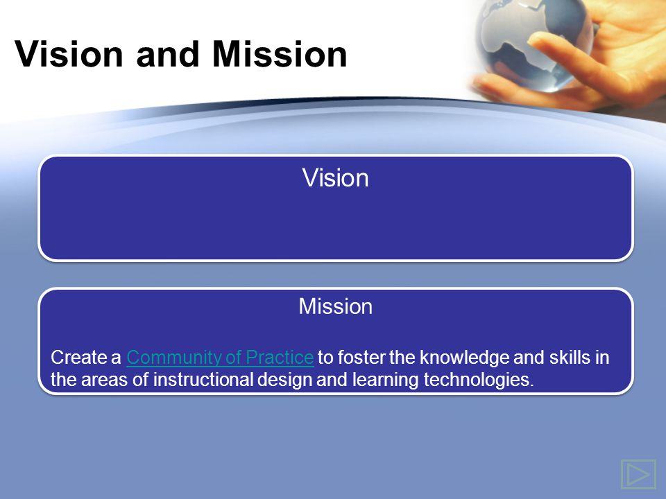 Vision and Mission Mission Create a Community of Practice to foster the knowledge and skills in the areas of instructional design and learning technologies.Community of Practice Mission Create a Community of Practice to foster the knowledge and skills in the areas of instructional design and learning technologies.Community of Practice Vision