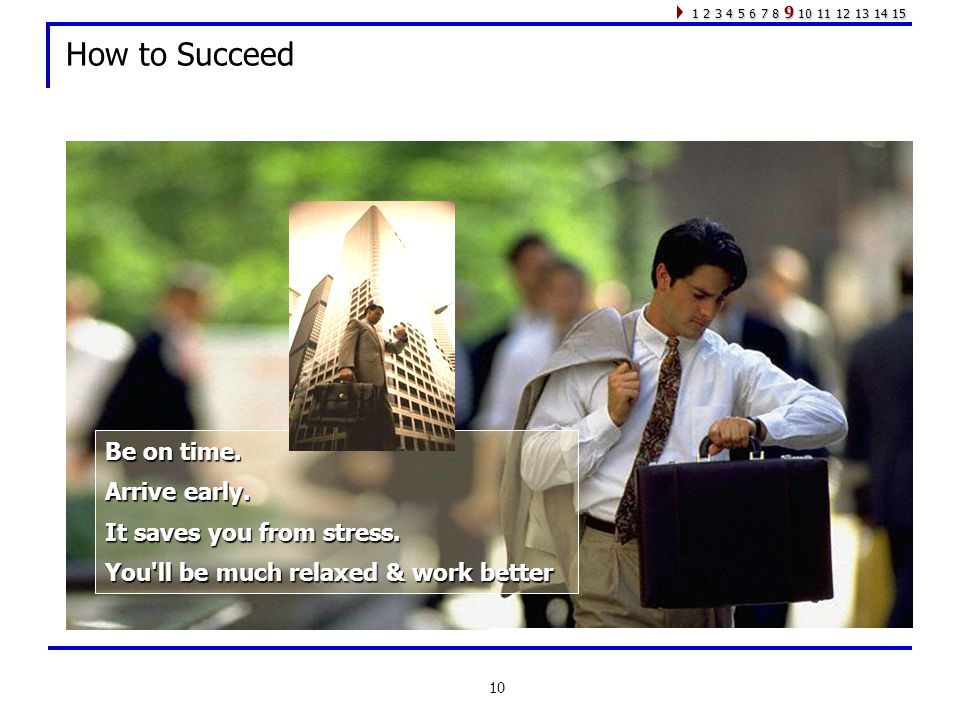 10 How to Succeed Be on time. Arrive early. It saves you from stress.