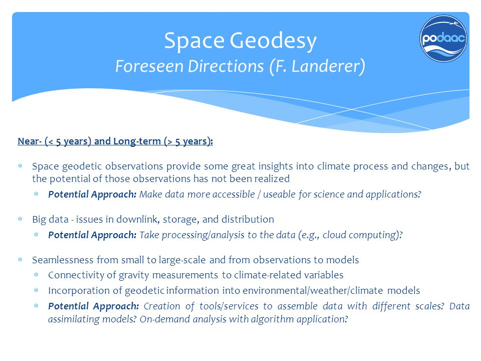 Space Geodesy Foreseen Directions (F. Landerer) Near- ( 5 years):  Space geodetic observations provide some great insights into climate process and c