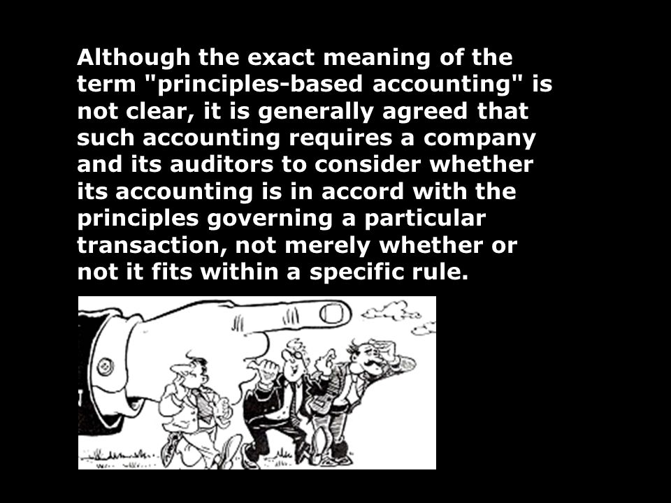 Although the exact meaning of the term principles-based accounting is not clear, it is generally agreed that such accounting requires a company and its auditors to consider whether its accounting is in accord with the principles governing a particular transaction, not merely whether or not it fits within a specific rule.