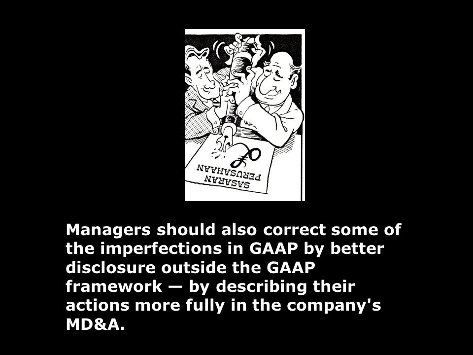 Managers should also correct some of the imperfections in GAAP by better disclosure outside the GAAP framework — by describing their actions more fully in the company s MD&A.
