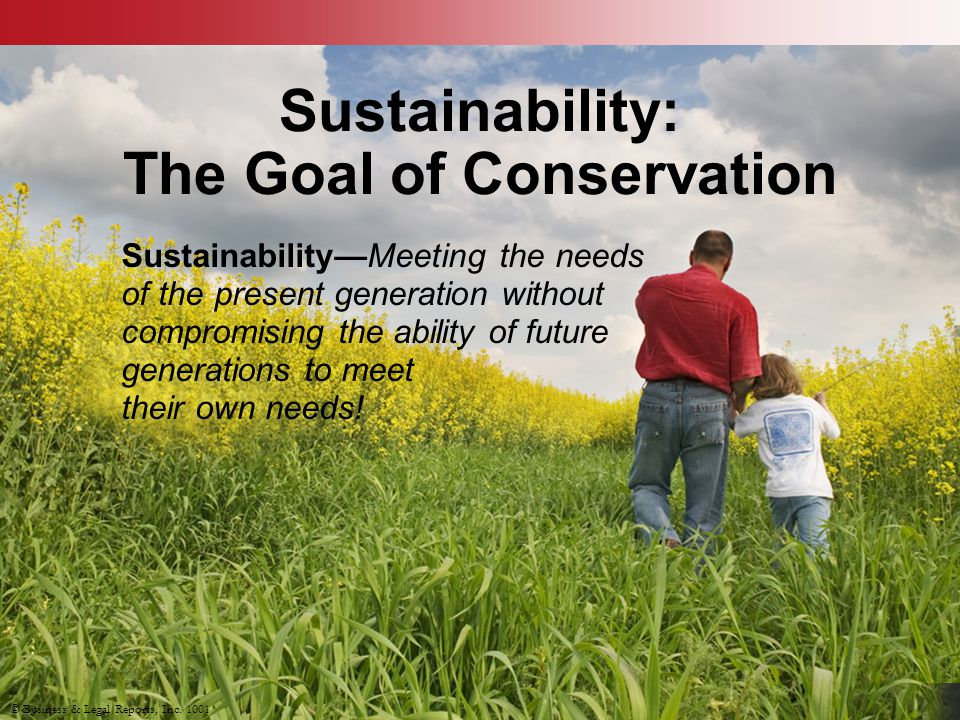 Sustainability: The Goal of Conservation Sustainability—Meeting the needs of the present generation without compromising the ability of future generations to meet their own needs.
