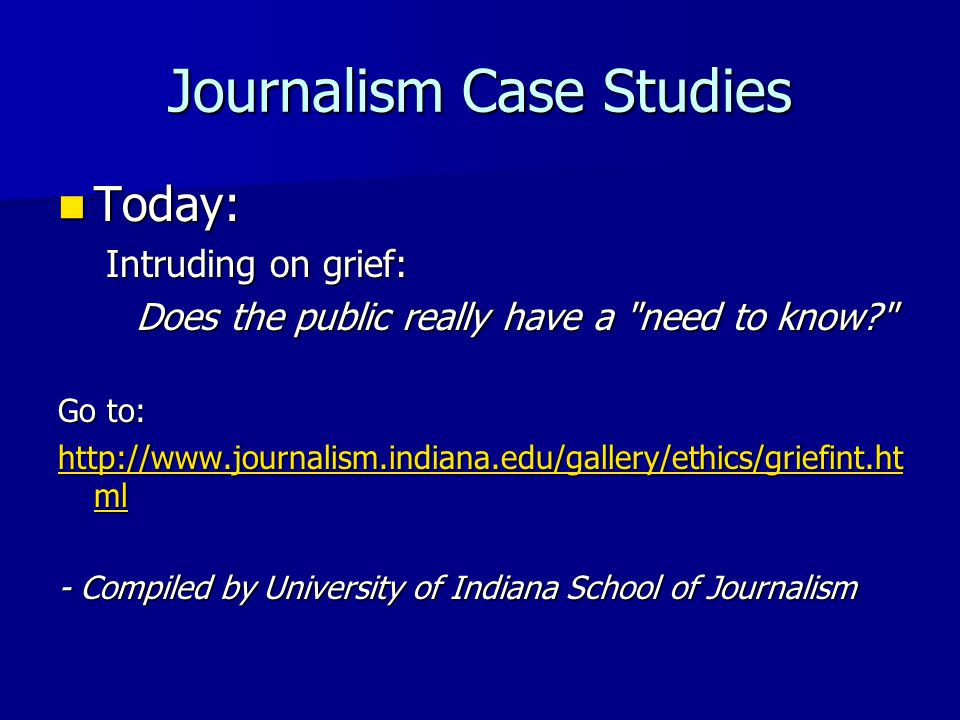 Journalism Case Studies Today: Today: Intruding on grief: Does the public really have a need to know Go to: http://www.journalism.indiana.edu/gallery/ethics/griefint.ht ml http://www.journalism.indiana.edu/gallery/ethics/griefint.ht ml - Compiled by University of Indiana School of Journalism