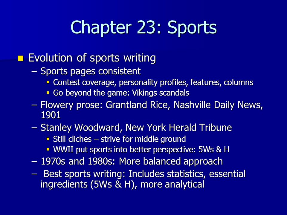 Chapter 23: Sports Evolution of sports writing Evolution of sports writing –Sports pages consistent  Contest coverage, personality profiles, features, columns  Go beyond the game: Vikings scandals –Flowery prose: Grantland Rice, Nashville Daily News, 1901 –Stanley Woodward, New York Herald Tribune  Still cliches – strive for middle ground  WWII put sports into better perspective: 5Ws & H –1970s and 1980s: More balanced approach – Best sports writing: Includes statistics, essential ingredients (5Ws & H), more analytical