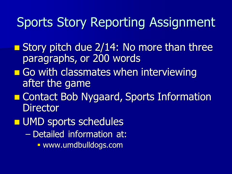 Sports Story Reporting Assignment Story pitch due 2/14: No more than three paragraphs, or 200 words Story pitch due 2/14: No more than three paragraphs, or 200 words Go with classmates when interviewing after the game Go with classmates when interviewing after the game Contact Bob Nygaard, Sports Information Director Contact Bob Nygaard, Sports Information Director UMD sports schedules UMD sports schedules –Detailed information at:  www.umdbulldogs.com
