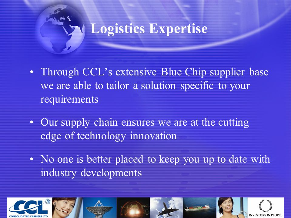 Logistics Expertise Through CCL's extensive Blue Chip supplier base we are able to tailor a solution specific to your requirements Our supply chain ensures we are at the cutting edge of technology innovation No one is better placed to keep you up to date with industry developments