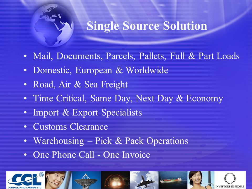 Single Source Solution Mail, Documents, Parcels, Pallets, Full & Part Loads Domestic, European & Worldwide Road, Air & Sea Freight Time Critical, Same Day, Next Day & Economy Import & Export Specialists Customs Clearance Warehousing – Pick & Pack Operations One Phone Call - One Invoice