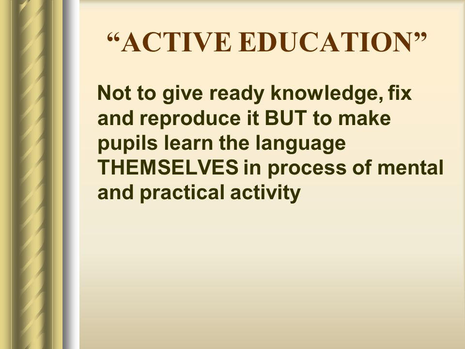 """""""ACTIVE EDUCATION"""" Not to give ready knowledge, fix and reproduce it BUT to make pupils learn the language THEMSELVES in process of mental and practic"""