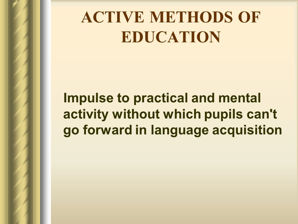 ACTIVE METHODS OF EDUCATION Impulse to practical and mental activity without which pupils can't go forward in language acquisition
