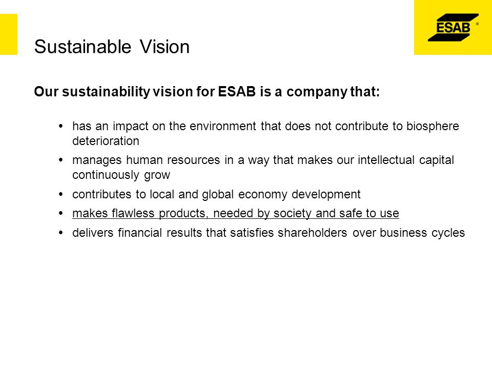 Sustainable Vision Our sustainability vision for ESAB is a company that:  has an impact on the environment that does not contribute to biosphere dete