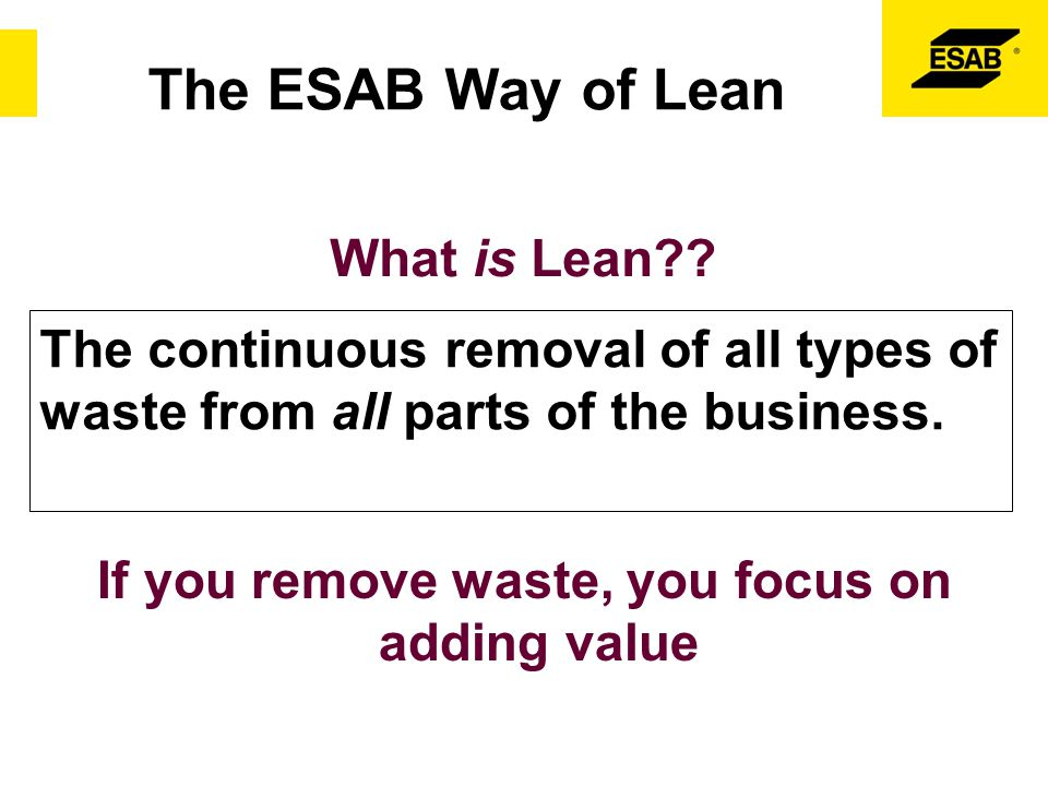 What is Lean?? The continuous removal of all types of waste from all parts of the business. If you remove waste, you focus on adding value The ESAB Wa