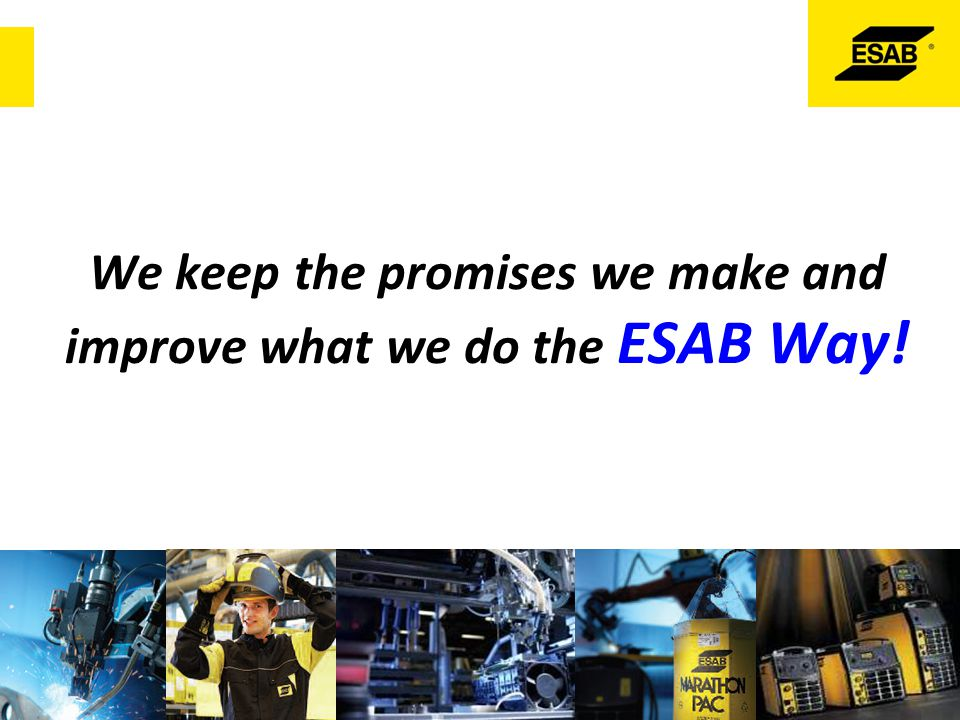 We keep the promises we make and improve what we do the ESAB Way!