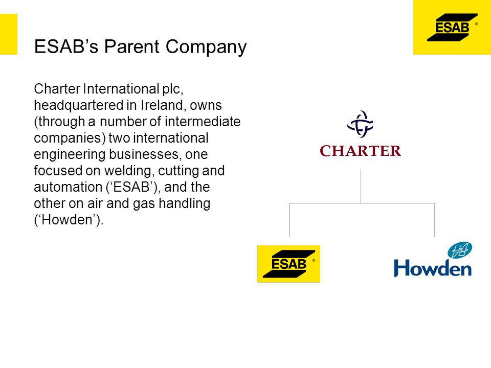 ESAB's Parent Company Charter International plc, headquartered in Ireland, owns (through a number of intermediate companies) two international enginee